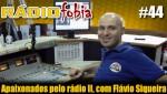 RADIOFOBIA 44 – Apaixonados pelo rádio II, com Flávio Siqueira