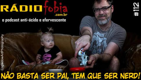 RADIOFOBIA 112 – Não basta ser pai, tem que ser NERD!