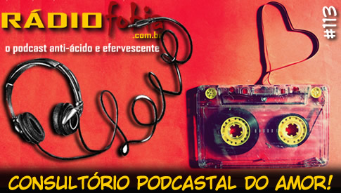 RADIOFOBIA 113 – Consultório podcastal do AMOR!