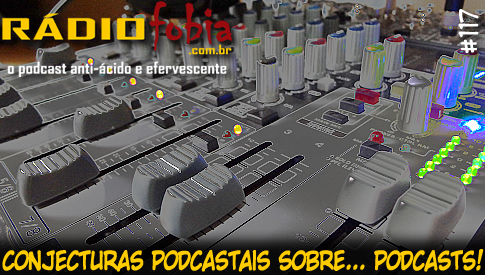 RADIOFOBIA 117 – Conjecturas podcastais sobre… PODCASTS!