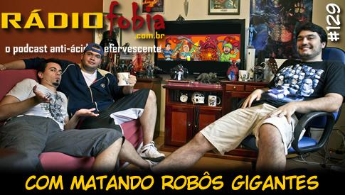 RADIOFOBIA 129 – com Matando Robôs Gigantes