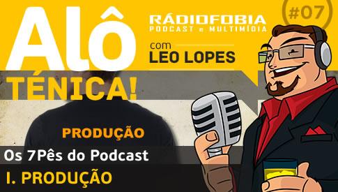 Alô Ténica! #07 – Os 7Pês do Podcast – I. PRODUÇÃO