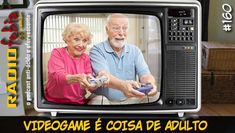 RADIOFOBIA 160 – Videogame é coisa de adulto