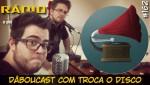 RADIOFOBIA 162 – DâbouCast com Troca o Disco