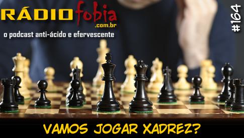 RADIOFOBIA 164 – Vamos jogar XADREZ?