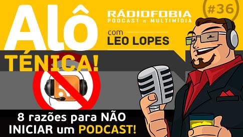 Alô Ténica! #36 – 8 razões para NÃO INICIAR um podcast