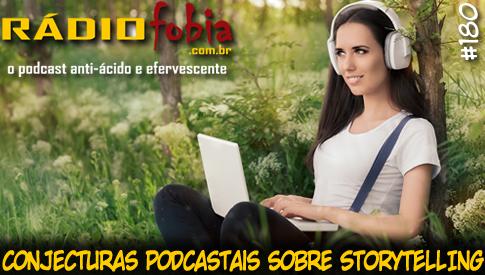 RADIOFOBIA 180 – Conjecturas podcastais sobre Storytelling