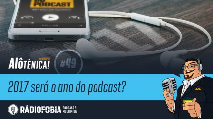 Alô Ténica! #49 – 2017 será o ano do podcast?