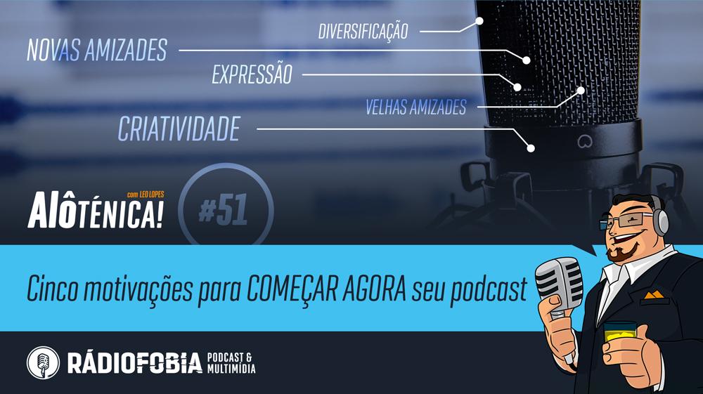Alô Ténica! #51 – Cinco motivações para COMEÇAR AGORA seu podcast