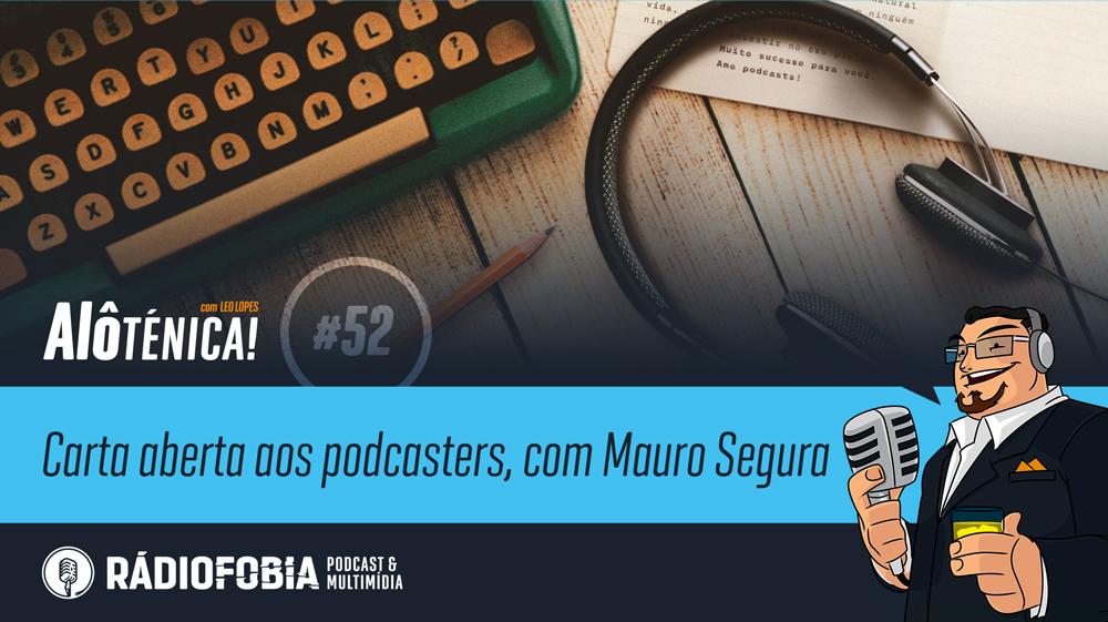 Alô Ténica! #52 – Carta aberta aos podcasters, com Mauro Segura