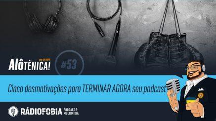 Alô Ténica! #53 – Cinco desmotivações para TERMINAR AGORA seu podcast
