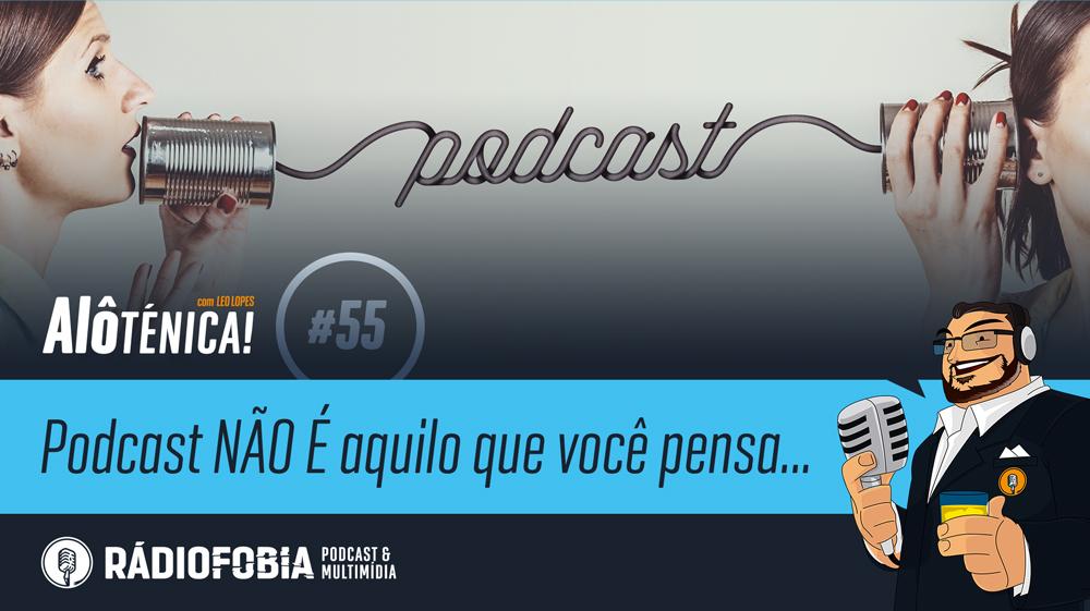 Alô Ténica! #55 – Podcast NÃO É aquilo que você pensa…