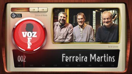 VOZ OFF 002 – Ferreira Martins