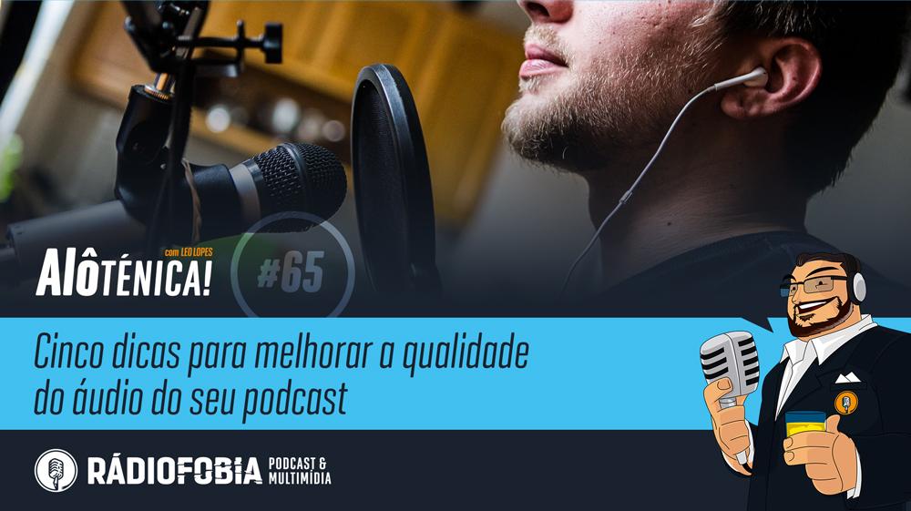 Alô Ténica! #65 – Cinco dicas para melhorar a qualidade do áudio do seu podcast