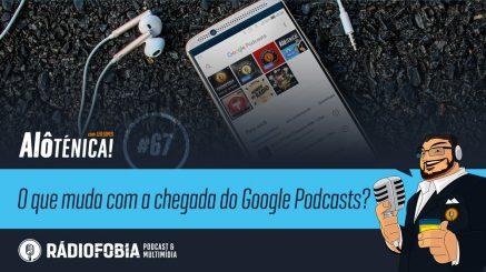Alô Ténica! #67 – O que muda com a chegada do Google Podcasts?