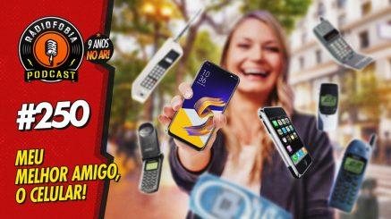 RADIOFOBIA 250 – Meu melhor amigo, o celular!