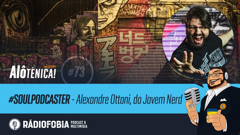 Alô Ténica! #73 – #SOULPODCASTER – Alexandre Ottoni, do Jovem Nerd
