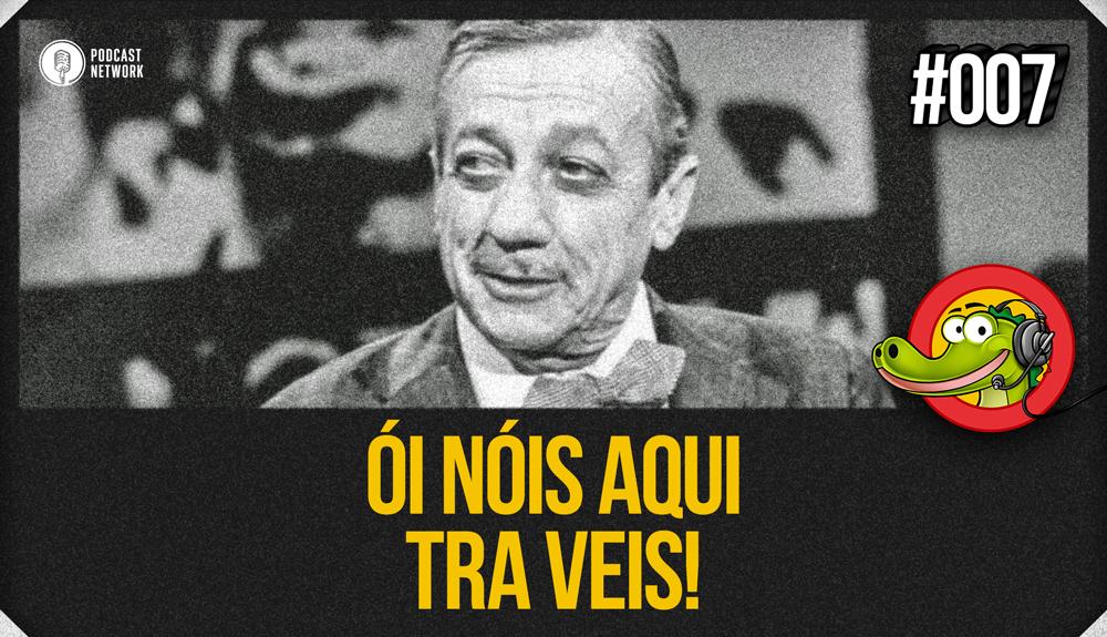 Jacaré BANcast #007 – Ói Nóis Aqui Tra Veis!