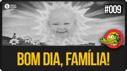 Jacaré BANcast #009 – Bom Dia, Família!