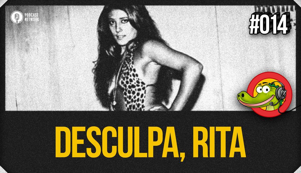 Jacaré BANcast #014 – Desculpa, Rita