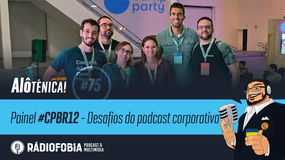 Alô Ténica! #75 – Painel #CPBR12 – Desafios do podcast corporativo