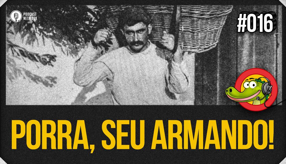 Jacaré BANcast #016 – Porra, Seu Armando!