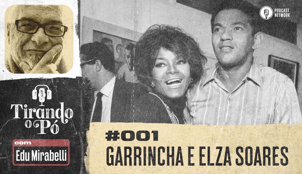 Tirando o Pó 001 – Garrincha e Elza Soares