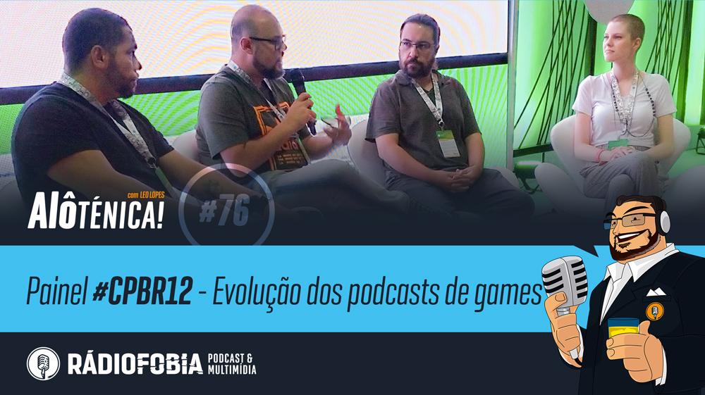 Alô Ténica! #76 – Painel #CPBR12 – Evolução dos podcasts de games