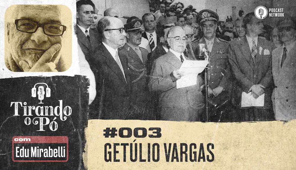 Tirando o Pó 003 – Getúlio Vargas