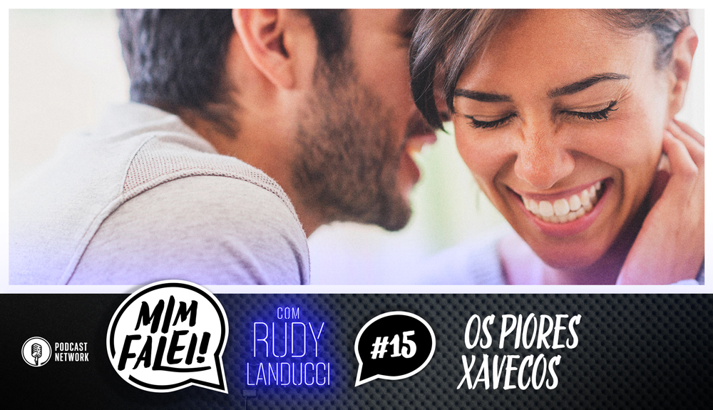Mim Falei! #15 – Os piores xavecos