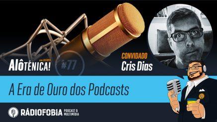 Alô Ténica! #77 – A Era de Ouro dos Podcasts – com Cris Dias