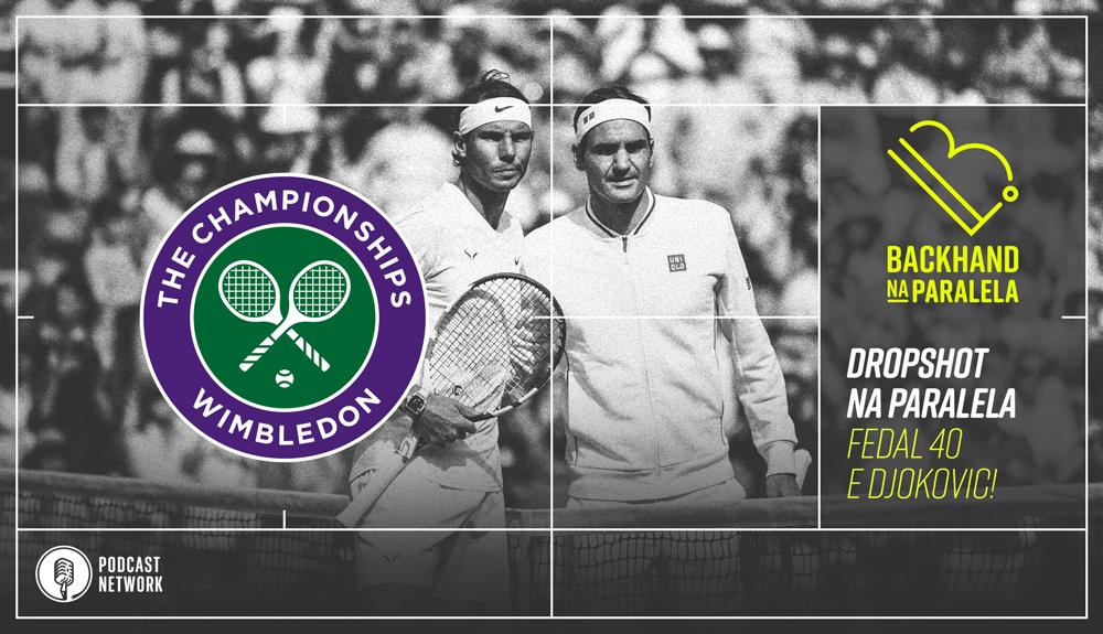 Backhand na Paralela – Dropshot Wimbledon – Dia 12 – Fedal 40 e Djokovic Sobrando