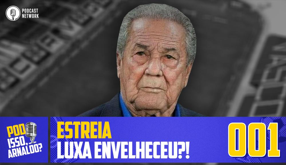 Pod Isso, Arnaldo? #001 – ESTREIA – Luxa envelheceu?!