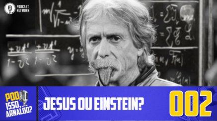 Pod Isso, Arnaldo? #002 – Jesus ou Einstein?
