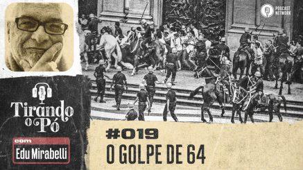 Tirando o Pó 019 – O golpe de 64