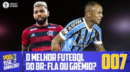 Pod Isso, Arnaldo? #007 – O melhor futebol do BR: Flamengo ou Grêmio?