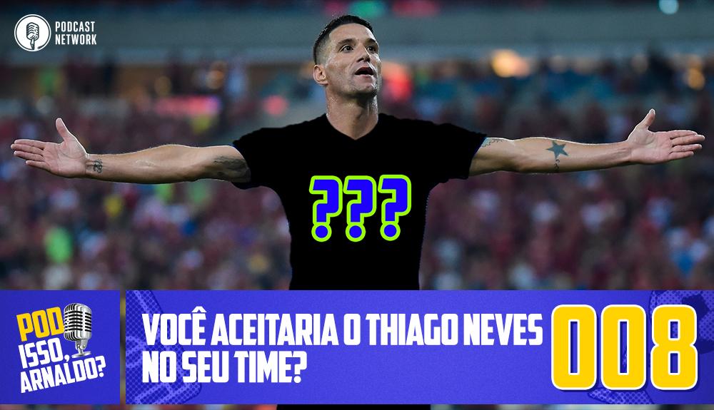 Pod Isso, Arnaldo? #008 – Você aceitaria o Thiago Neves no seu time?