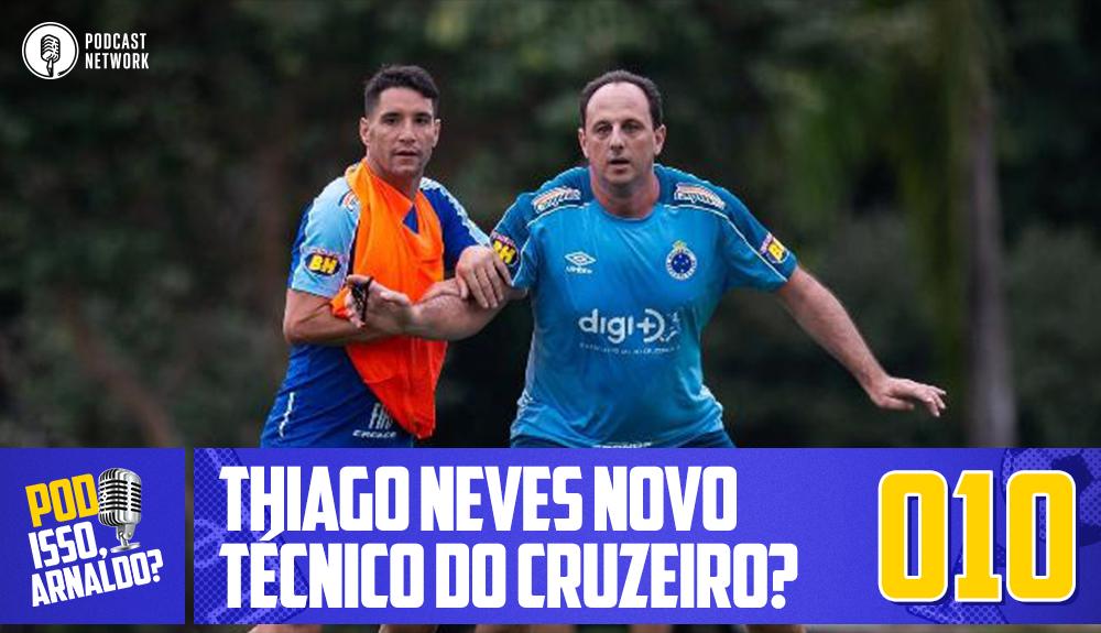 Pod Isso, Arnaldo? #010 – Thiago Neves novo técnico do Cruzeiro?