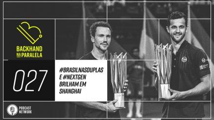Backhand na Paralela 027 – #BrasilNasDuplas e #NextGen Brilham em Shanghai