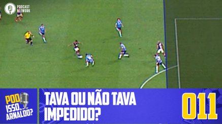 Pod Isso, Arnaldo? #011 – Tava ou não tava impedido?