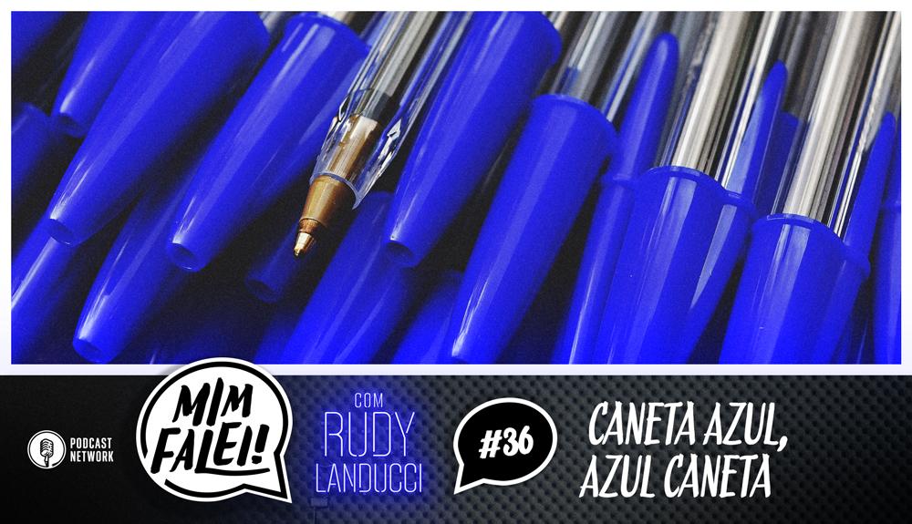 Mim Falei! #36 – Caneta Azul, Azul Caneta