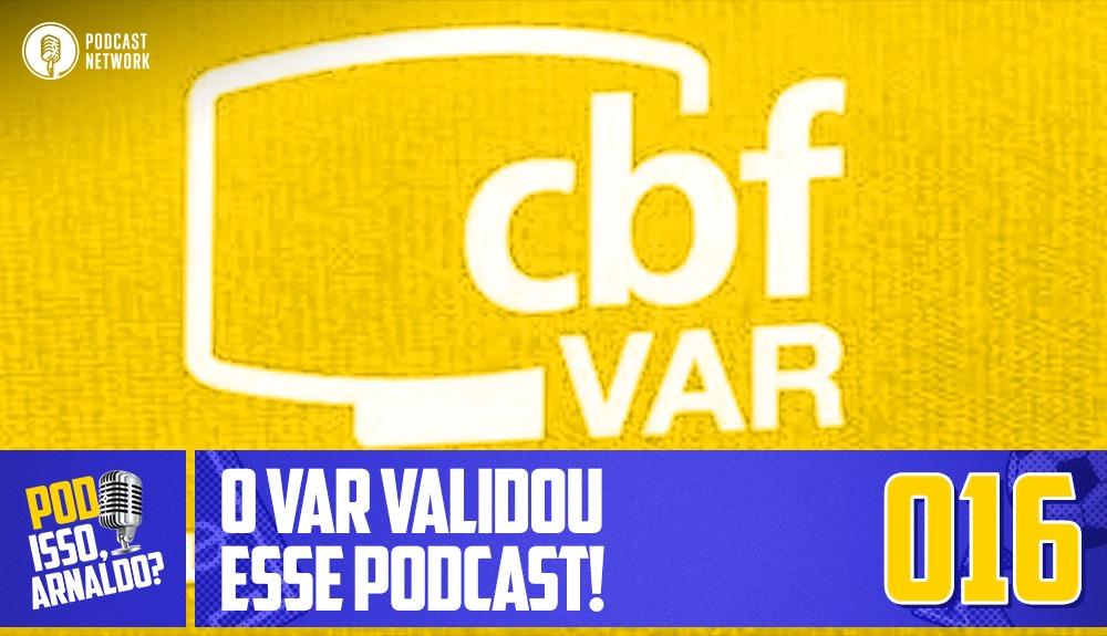 Pod Isso, Arnaldo? #016 – O VAR validou esse Podcast!