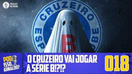 Pod Isso, Arnaldo? #018 – O Cruzeiro vai jogar a Série B!?!?