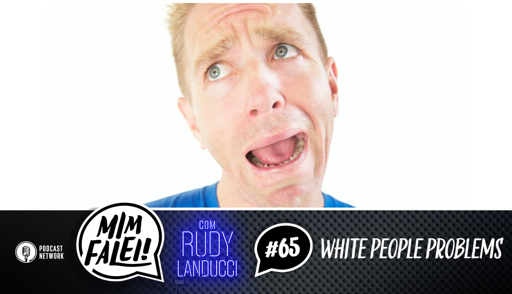 Mim Falei! #65 – White People Problems