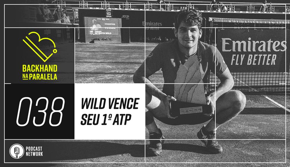 Backhand na Paralela – 038 – Thiago Wild vence seu 1º ATP!