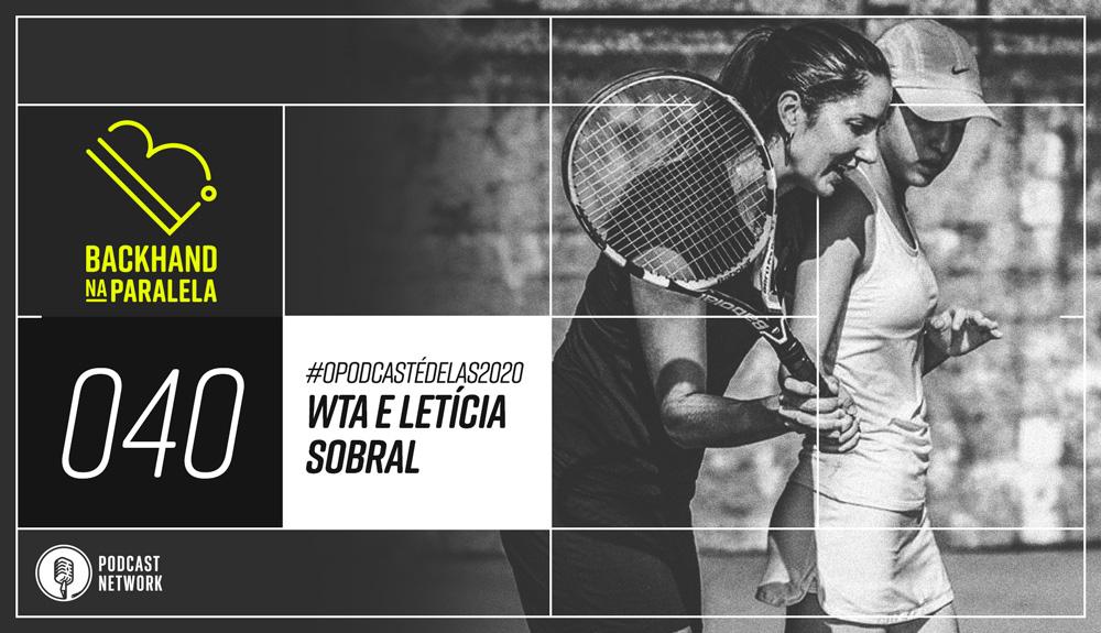 Backhand na Paralela – 040 – #OPodcastÉDelas2020 – WTA e Letícia Sobral