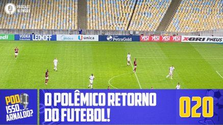 Pod Isso, Arnaldo? #020 – O Polêmico retorno do Futebol