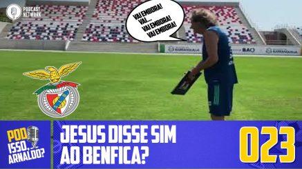Pod Isso, Arnaldo? #023 – Jesus disse Sim ao Benfica?