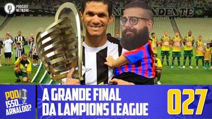 Pod Isso, Arnaldo? #027 – A grande Final da Lampions League