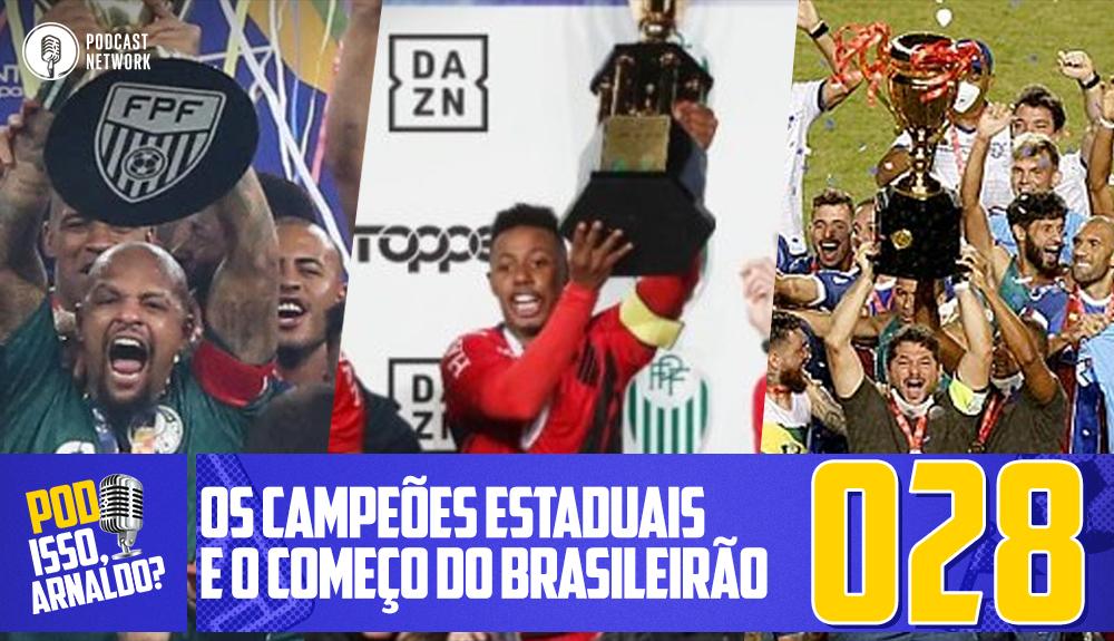 Pod Isso, Arnaldo? #028 – Os Campeões Estaduais e o Começo do Brasileirão